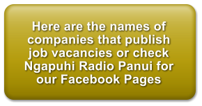 Here are the names of companies that publish job vacancies or check Ngapuhi Radio Panui for our Facebook Pages